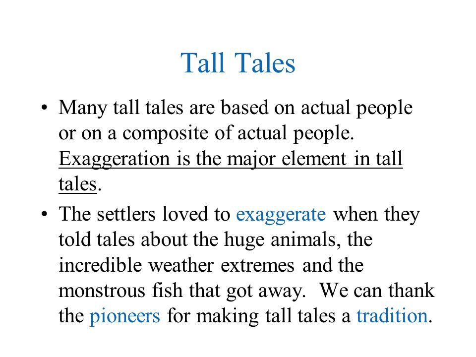 Tall Tales Many tall tales are based on actual people or on a composite of actual people. Exaggeration is the major element in tall tales. The settler