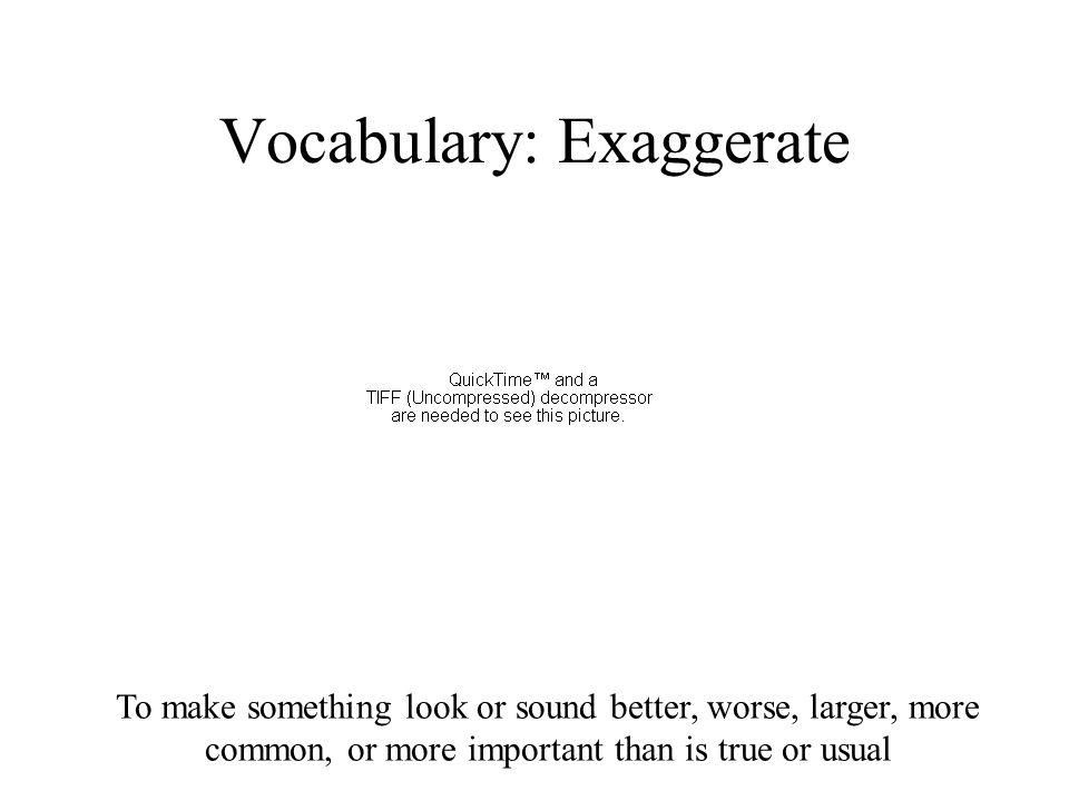 To make something look or sound better, worse, larger, more common, or more important than is true or usual Vocabulary: Exaggerate