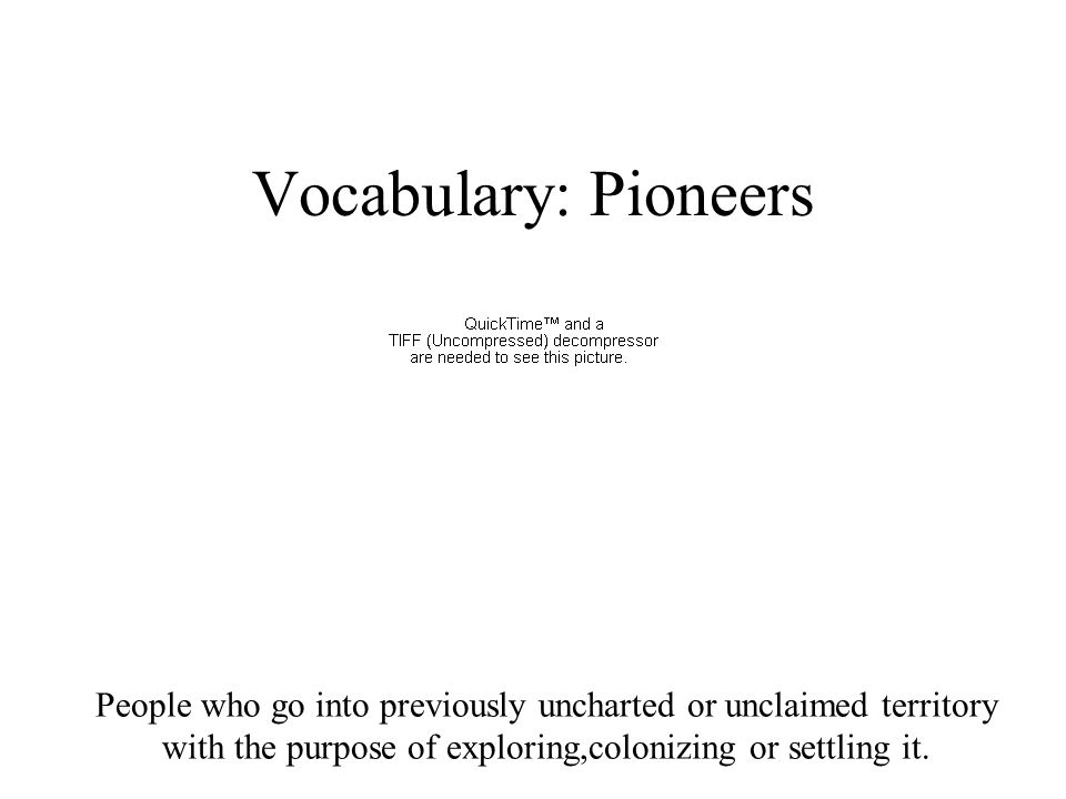 People who go into previously uncharted or unclaimed territory with the purpose of exploring,colonizing or settling it. Vocabulary: Pioneers