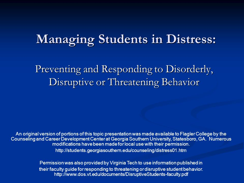 Managing Students in Distress: Preventing and Responding to Disorderly, Disruptive or Threatening Behavior An original version of portions of this topic presentation was made available to Flagler College by the Counseling and Career Development Center at Georgia Southern University, Statesboro, GA.