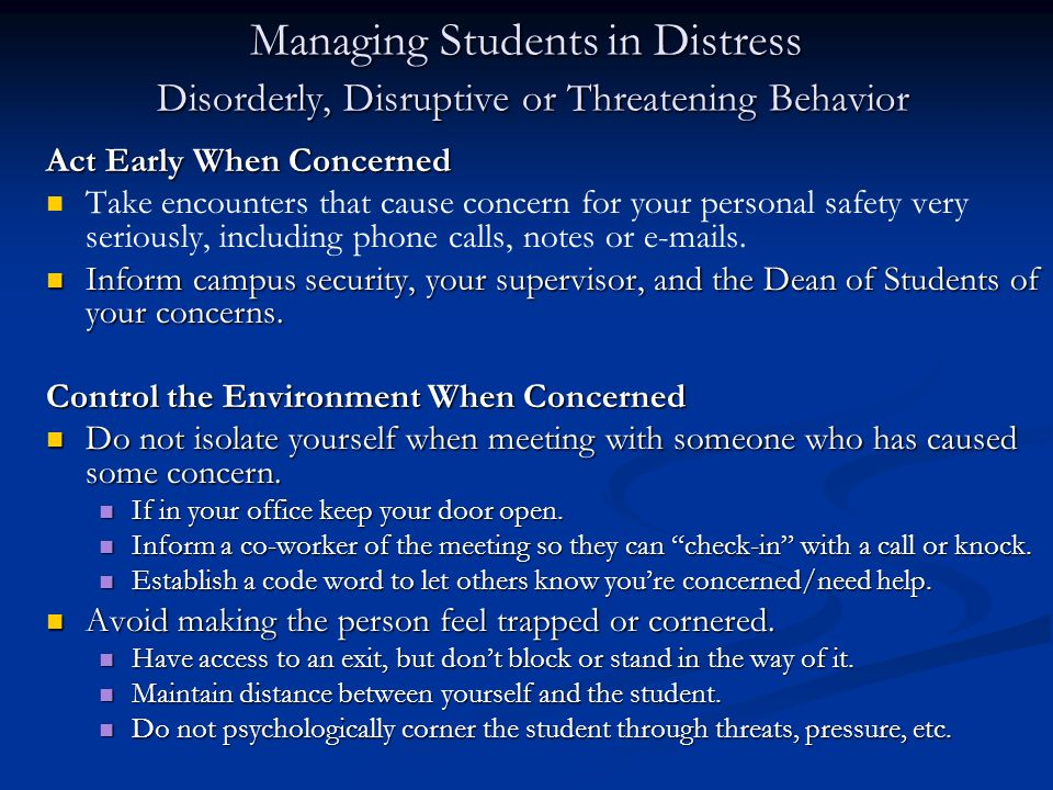 Managing Students in Distress Disorderly, Disruptive or Threatening Behavior Act Early When Concerned Take encounters that cause concern for your personal safety very seriously, including phone calls, notes or e-mails.