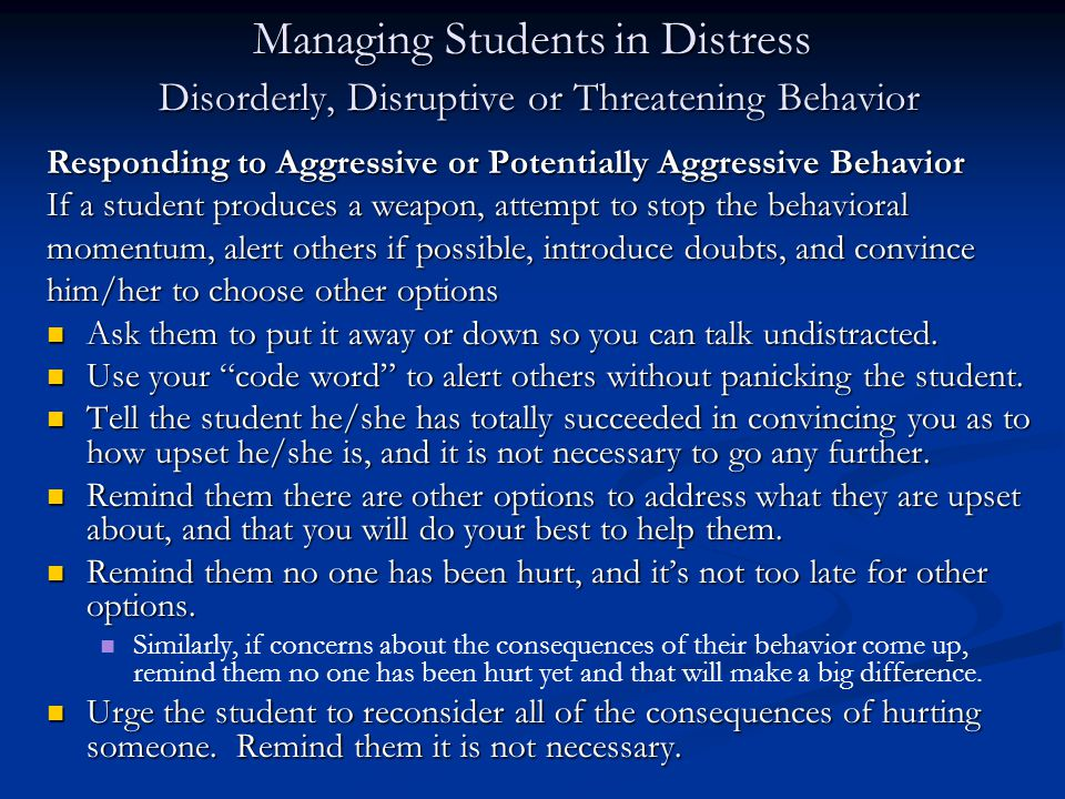Managing Students in Distress Disorderly, Disruptive or Threatening Behavior Responding to Aggressive or Potentially Aggressive Behavior If a student produces a weapon, attempt to stop the behavioral momentum, alert others if possible, introduce doubts, and convince him/her to choose other options Ask them to put it away or down so you can talk undistracted.
