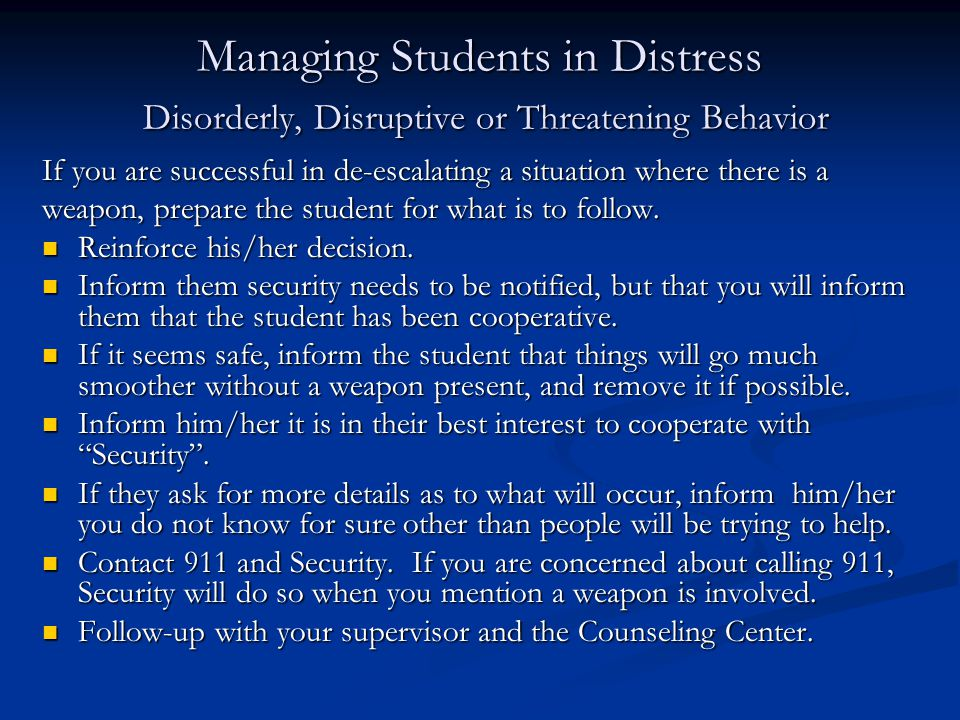 Managing Students in Distress Disorderly, Disruptive or Threatening Behavior If you are successful in de-escalating a situation where there is a weapon, prepare the student for what is to follow.