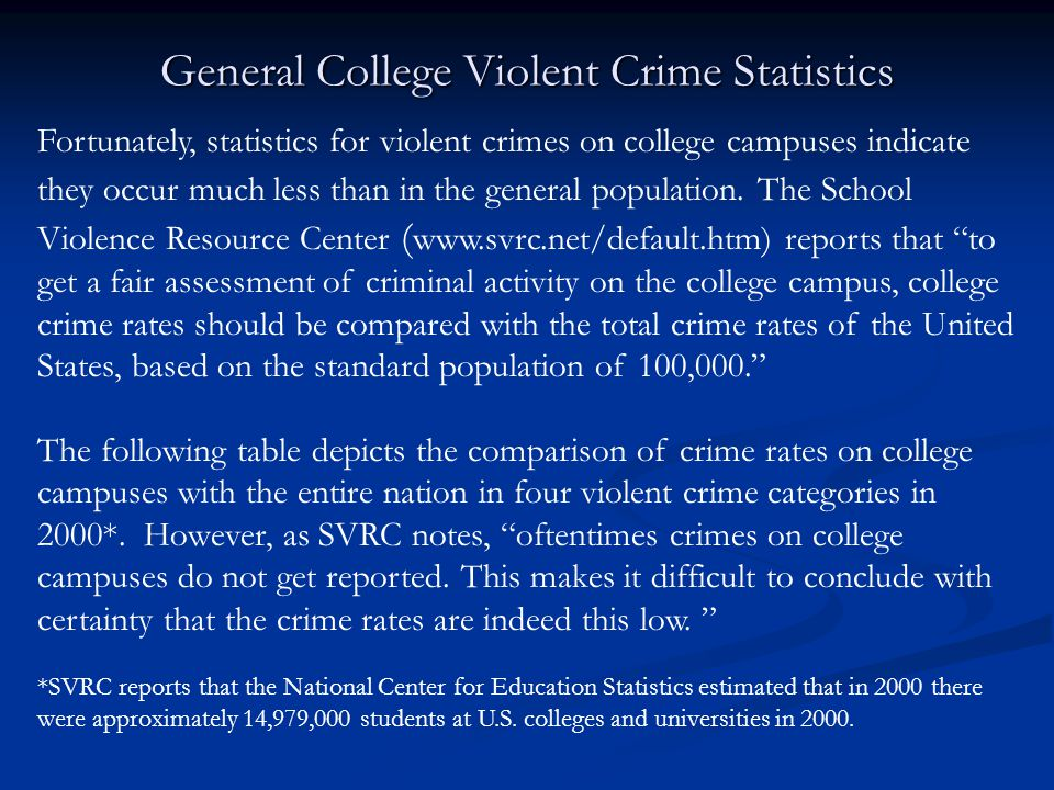 General College Violent Crime Statistics Fortunately, statistics for violent crimes on college campuses indicate they occur much less than in the general population.