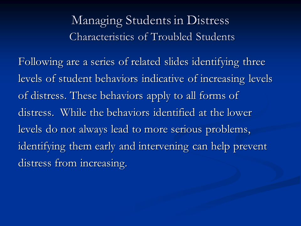 Managing Students in Distress Characteristics of Troubled Students Following are a series of related slides identifying three levels of student behaviors indicative of increasing levels of distress.