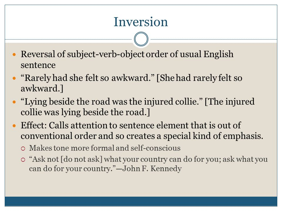 Inversion Reversal of subject-verb-object order of usual English sentence Rarely had she felt so awkward. [She had rarely felt so awkward.] Lying beside the road was the injured collie. [The injured collie was lying beside the road.] Effect: Calls attention to sentence element that is out of conventional order and so creates a special kind of emphasis.