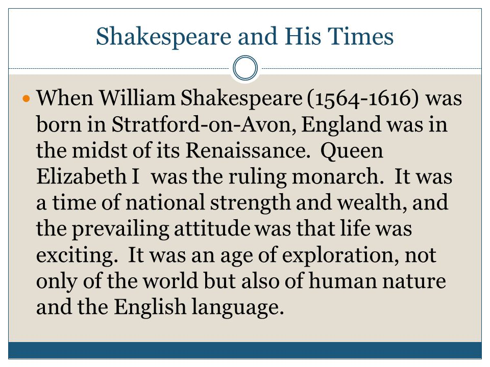 Shakespeare and His Times When William Shakespeare (1564-1616) was born in Stratford-on-Avon, England was in the midst of its Renaissance.