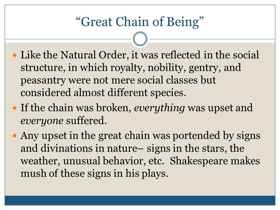 Great Chain of Being Like the Natural Order, it was reflected in the social structure, in which royalty, nobility, gentry, and peasantry were not mere social classes but considered almost different species.