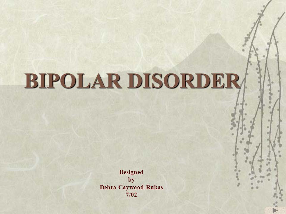 BIPOLAR DISORDER Designed by Debra Caywood-Rukas 7/02