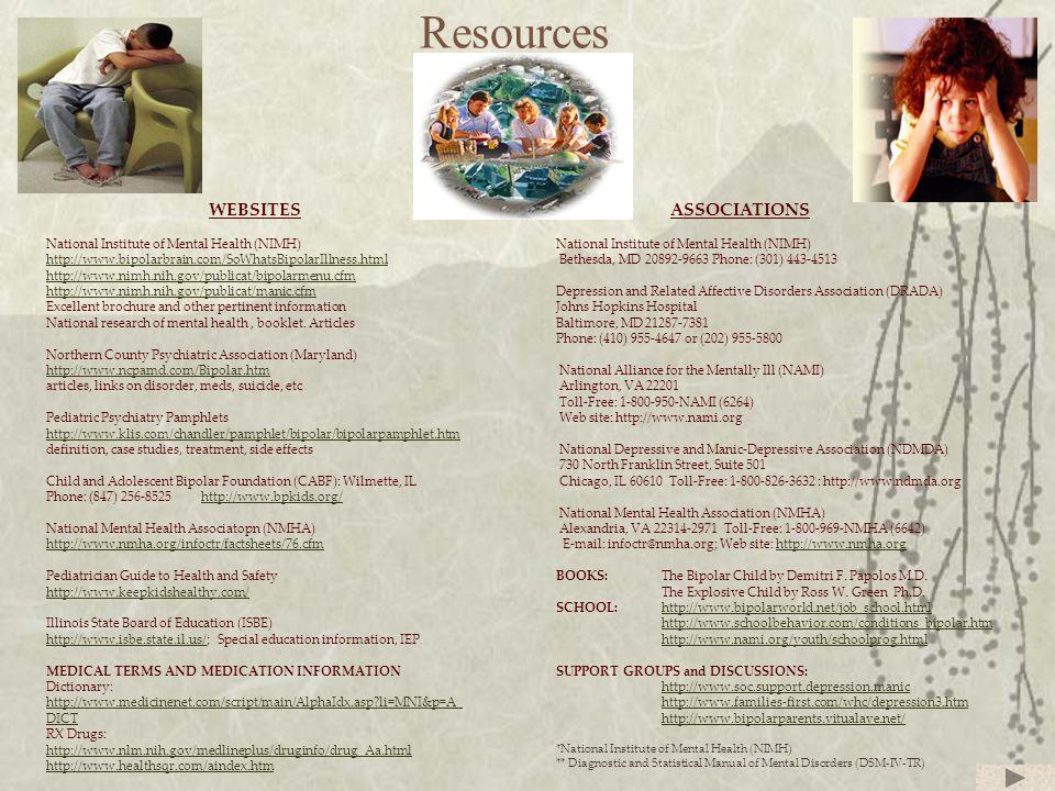 Resources WEBSITES National Institute of Mental Health (NIMH) http://www.bipolarbrain.com/SoWhatsBipolarIllness.html http://www.nimh.nih.gov/publicat/