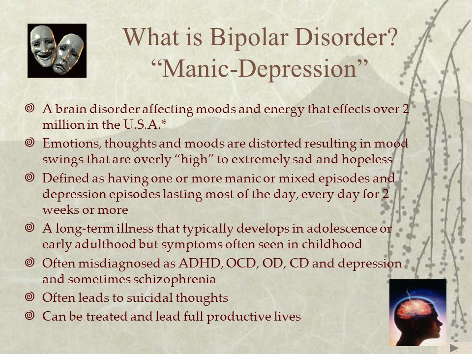 """What is Bipolar Disorder? """"Manic-Depression""""  A brain disorder affecting moods and energy that effects over 2 million in the U.S.A.*  Emotions, thou"""