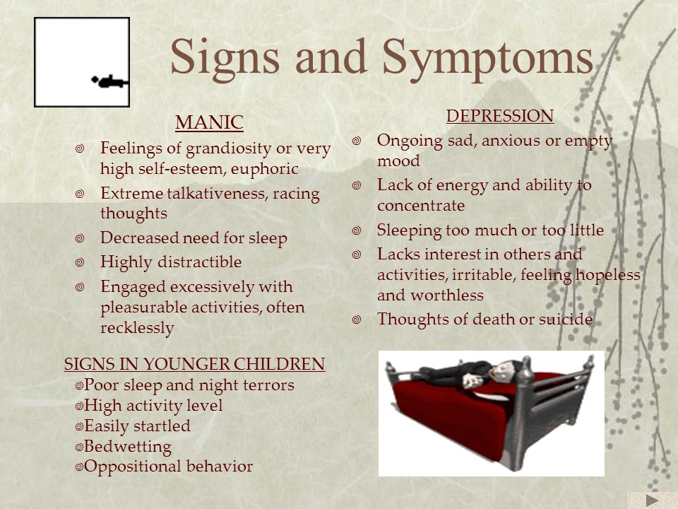 Signs and Symptoms MANIC  Feelings of grandiosity or very high self-esteem, euphoric  Extreme talkativeness, racing thoughts  Decreased need for sleep  Highly distractible  Engaged excessively with pleasurable activities, often recklessly DEPRESSION  Ongoing sad, anxious or empty mood  Lack of energy and ability to concentrate  Sleeping too much or too little  Lacks interest in others and activities, irritable, feeling hopeless and worthless  Thoughts of death or suicide SIGNS IN YOUNGER CHILDREN  Poor sleep and night terrors  High activity level  Easily startled  Bedwetting  Oppositional behavior