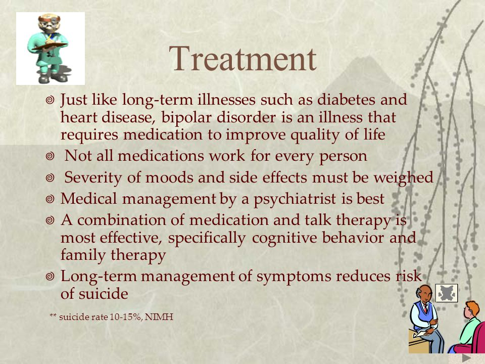 Treatment  Just like long-term illnesses such as diabetes and heart disease, bipolar disorder is an illness that requires medication to improve quali