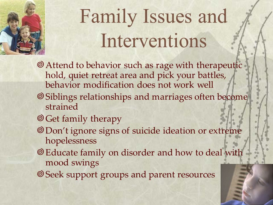 Family Issues and Interventions  Attend to behavior such as rage with therapeutic hold, quiet retreat area and pick your battles, behavior modification does not work well  Siblings relationships and marriages often become strained  Get family therapy  Don't ignore signs of suicide ideation or extreme hopelessness  Educate family on disorder and how to deal with mood swings  Seek support groups and parent resources
