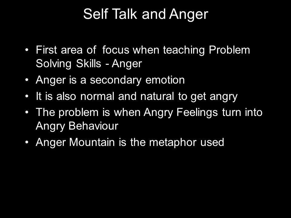 Self Talk and Anger First area of focus when teaching Problem Solving Skills - Anger Anger is a secondary emotion It is also normal and natural to get