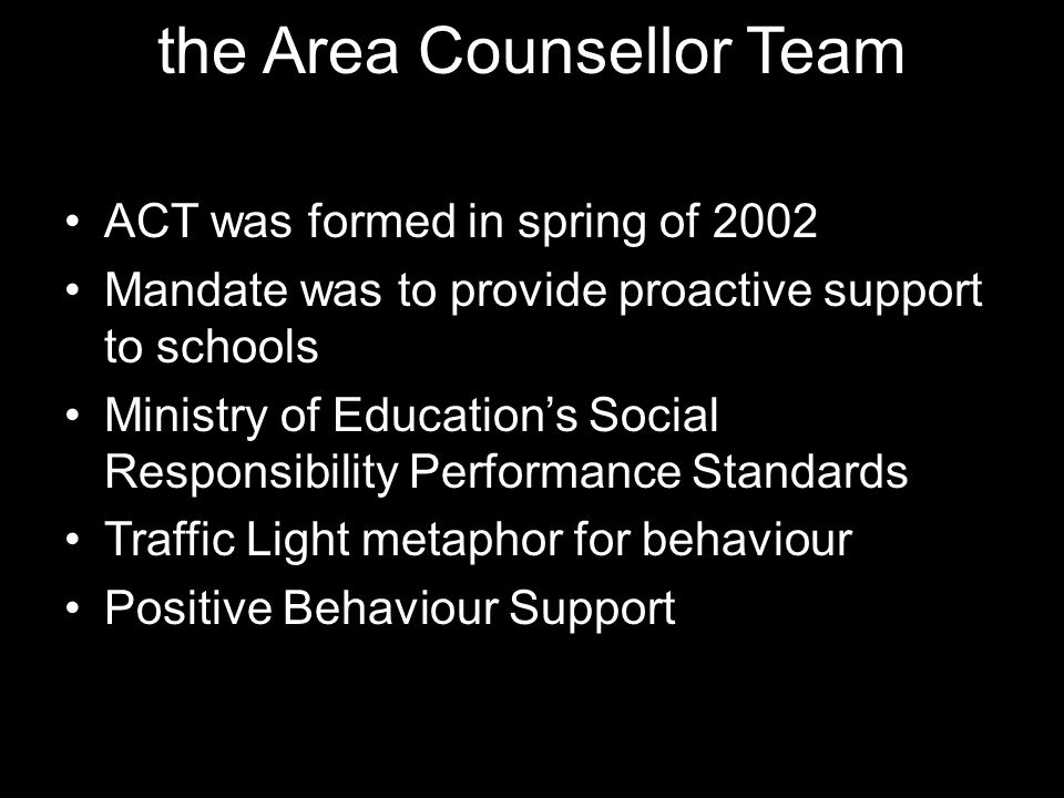 the Area Counsellor Team ACT was formed in spring of 2002 Mandate was to provide proactive support to schools Ministry of Education's Social Responsib