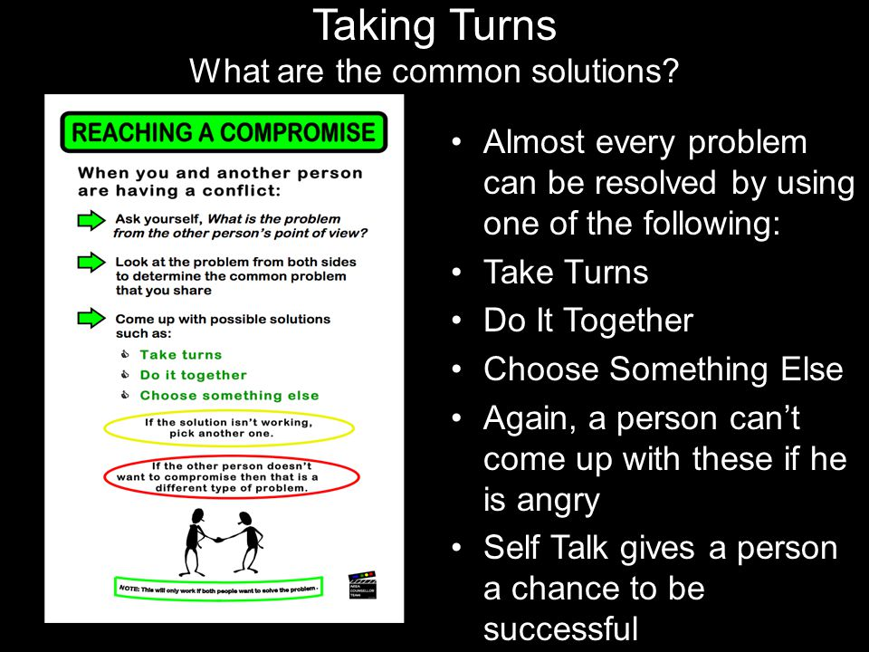 Taking Turns What are the common solutions? Almost every problem can be resolved by using one of the following: Take Turns Do It Together Choose Somet
