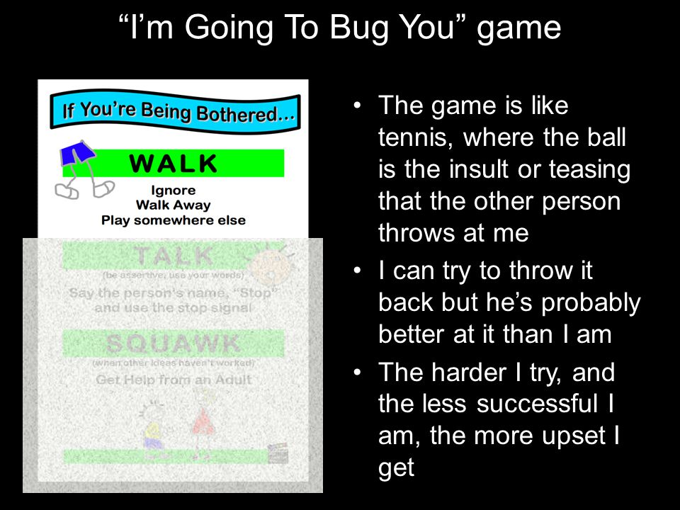 """I'm Going To Bug You"" game The game is like tennis, where the ball is the insult or teasing that the other person throws at me I can try to throw it"