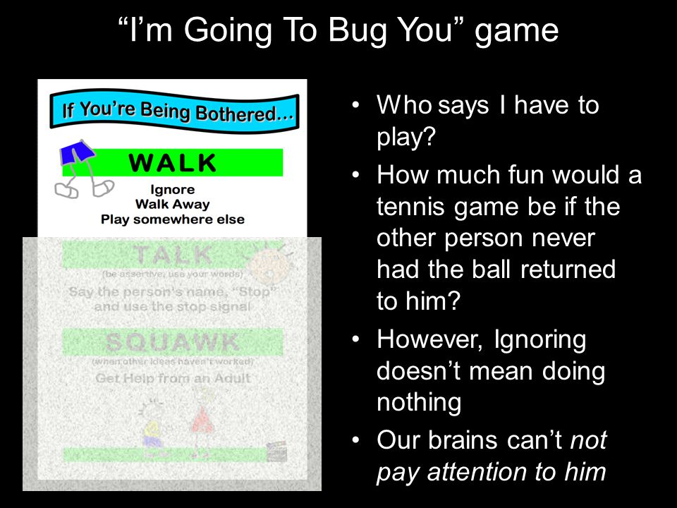 """I'm Going To Bug You"" game Who says I have to play? How much fun would a tennis game be if the other person never had the ball returned to him? Howev"