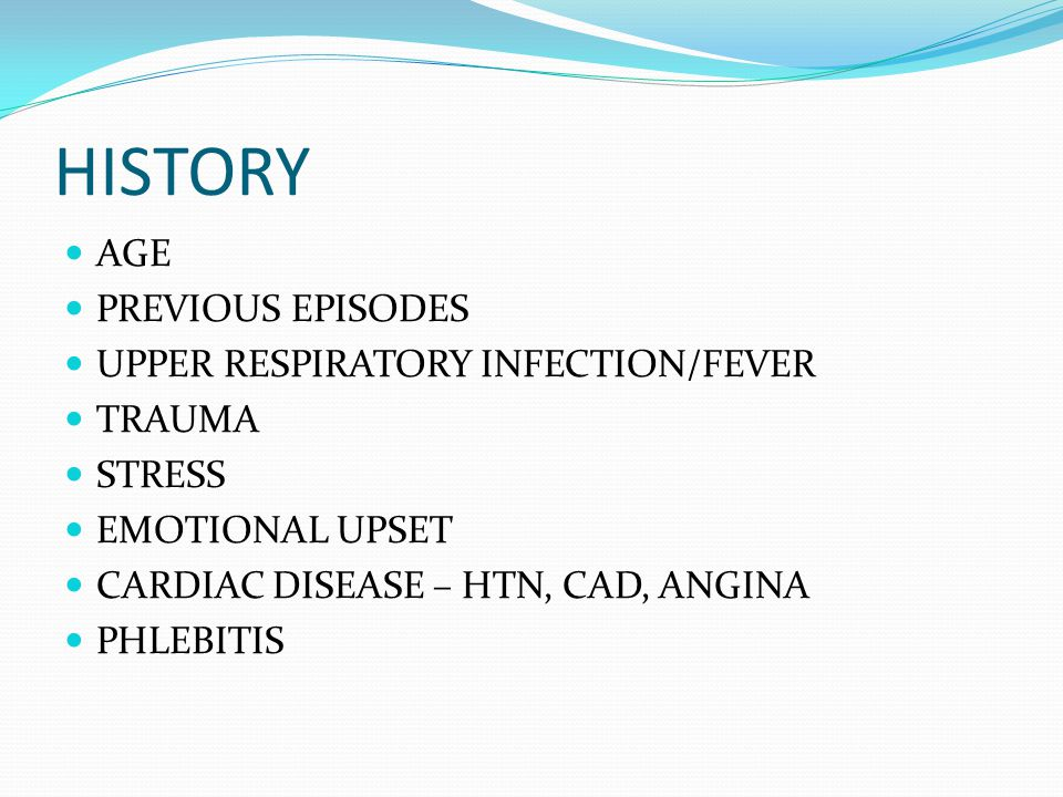HISTORY AGE PREVIOUS EPISODES UPPER RESPIRATORY INFECTION/FEVER TRAUMA STRESS EMOTIONAL UPSET CARDIAC DISEASE – HTN, CAD, ANGINA PHLEBITIS