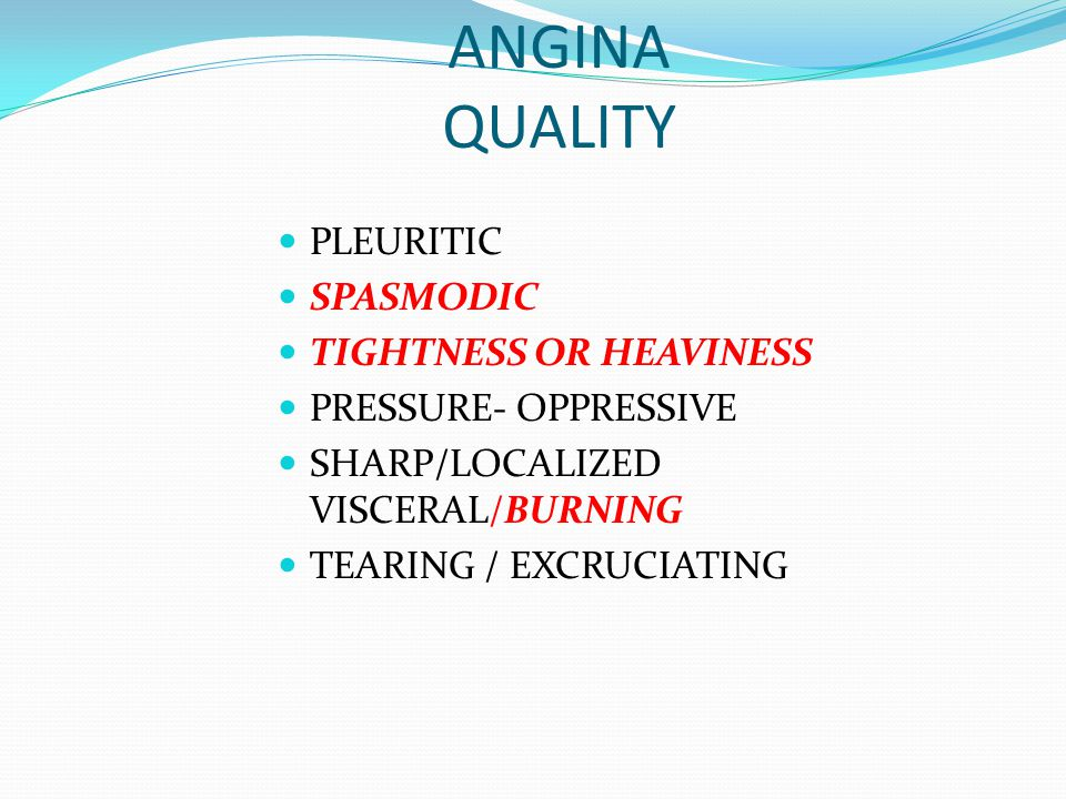 ANGINA QUALITY PLEURITIC SPASMODIC TIGHTNESS OR HEAVINESS PRESSURE- OPPRESSIVE SHARP/LOCALIZED VISCERAL/BURNING TEARING / EXCRUCIATING