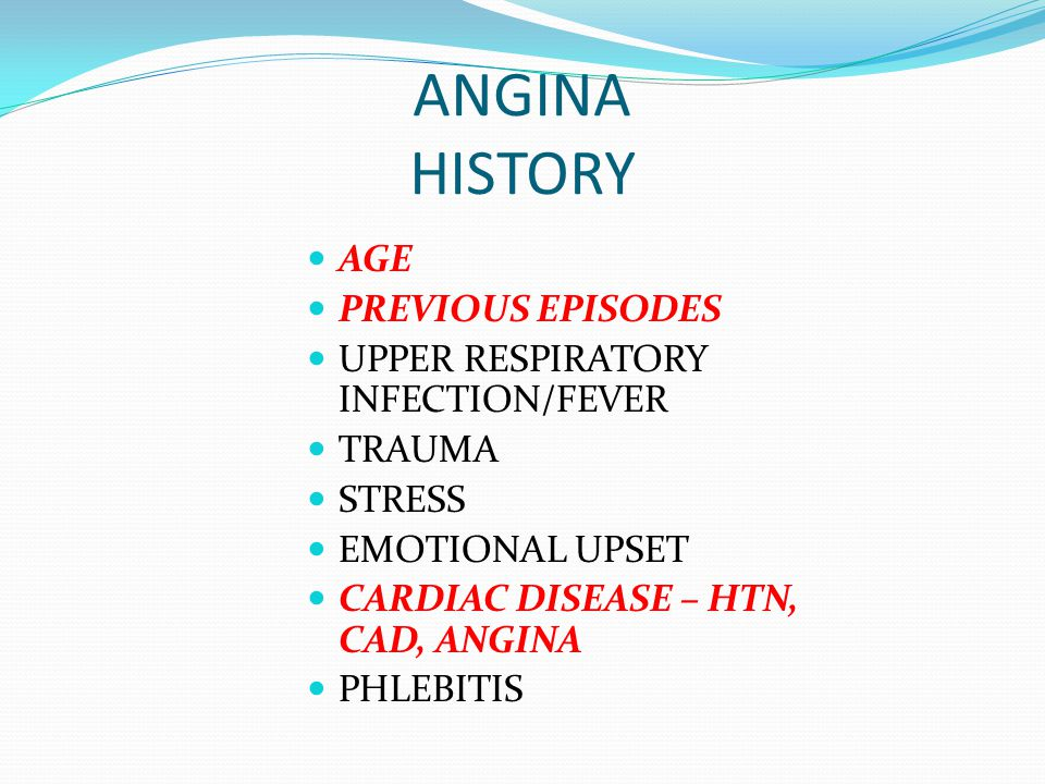 ANGINA HISTORY AGE PREVIOUS EPISODES UPPER RESPIRATORY INFECTION/FEVER TRAUMA STRESS EMOTIONAL UPSET CARDIAC DISEASE – HTN, CAD, ANGINA PHLEBITIS