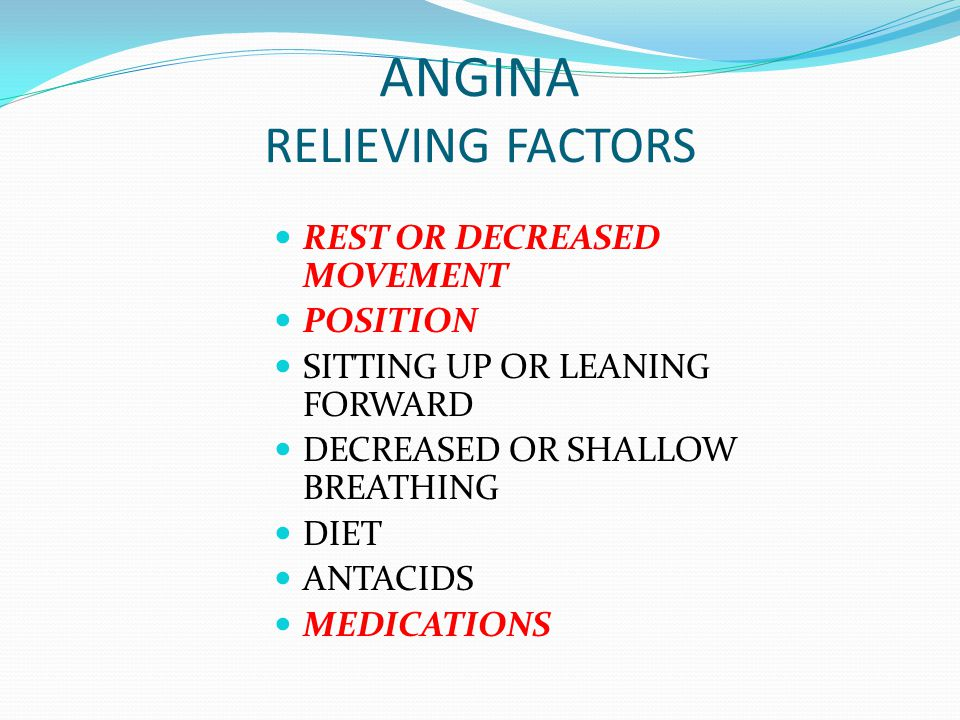 ANGINA RELIEVING FACTORS REST OR DECREASED MOVEMENT POSITION SITTING UP OR LEANING FORWARD DECREASED OR SHALLOW BREATHING DIET ANTACIDS MEDICATIONS