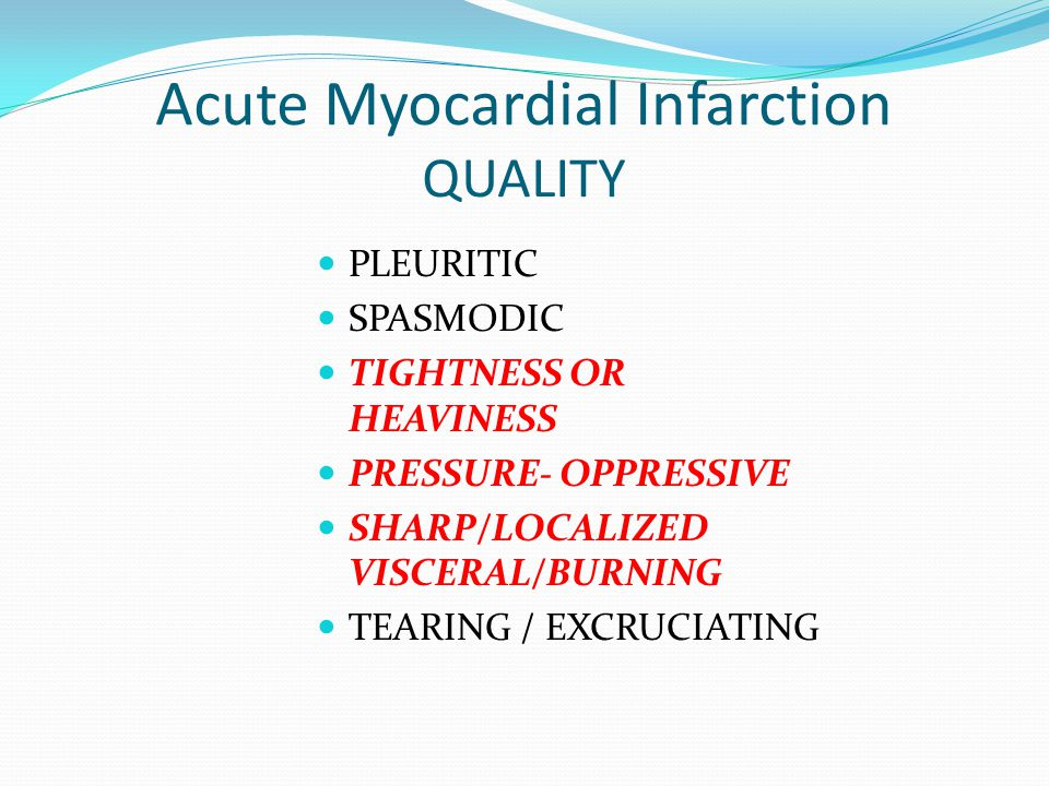 Acute Myocardial Infarction QUALITY PLEURITIC SPASMODIC TIGHTNESS OR HEAVINESS PRESSURE- OPPRESSIVE SHARP/LOCALIZED VISCERAL/BURNING TEARING / EXCRUCI