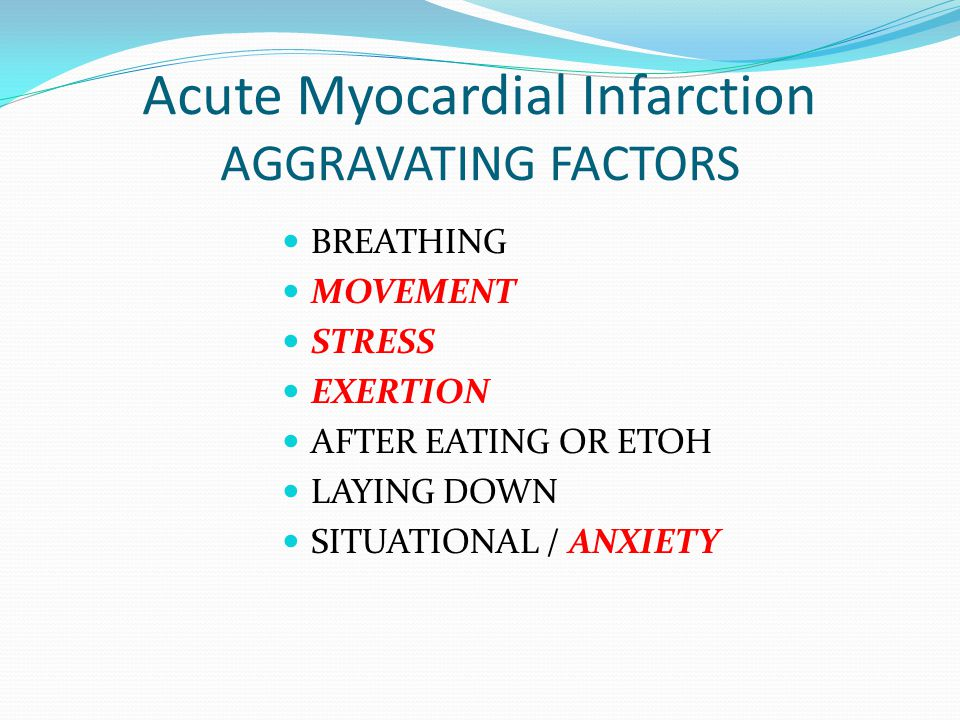 Acute Myocardial Infarction AGGRAVATING FACTORS BREATHING MOVEMENT STRESS EXERTION AFTER EATING OR ETOH LAYING DOWN SITUATIONAL / ANXIETY