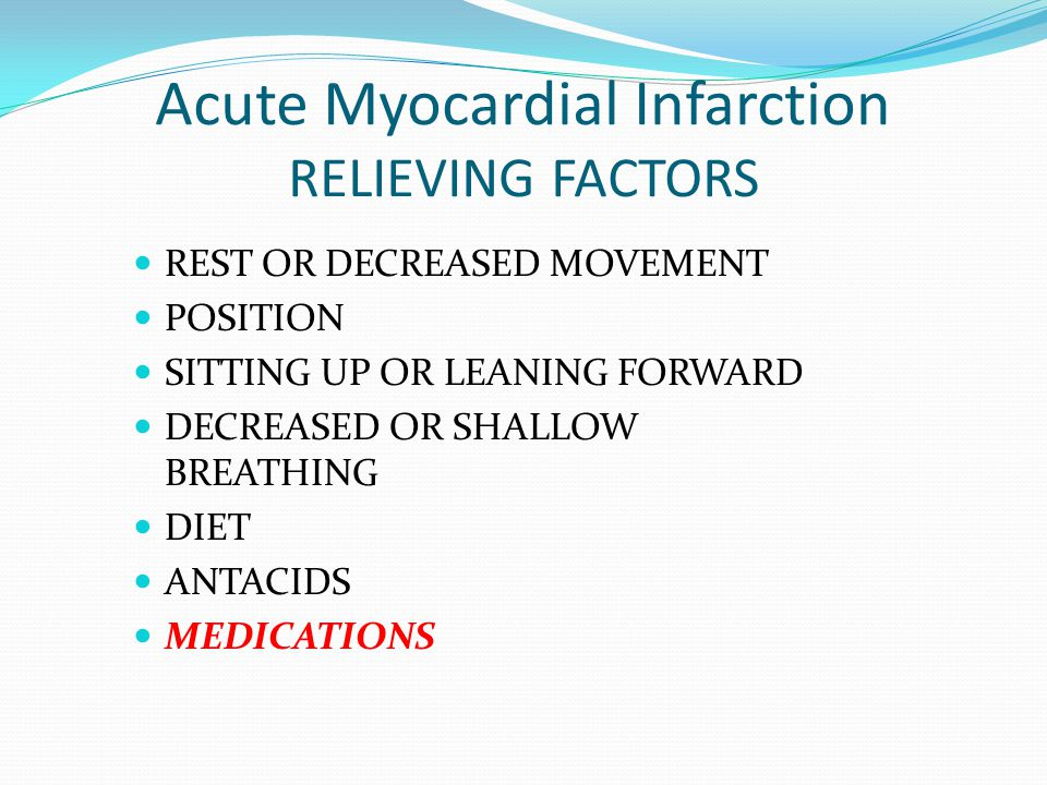 Acute Myocardial Infarction RELIEVING FACTORS REST OR DECREASED MOVEMENT POSITION SITTING UP OR LEANING FORWARD DECREASED OR SHALLOW BREATHING DIET AN