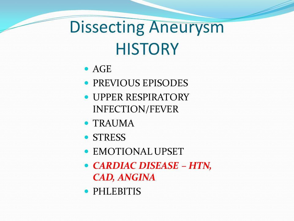 Dissecting Aneurysm HISTORY AGE PREVIOUS EPISODES UPPER RESPIRATORY INFECTION/FEVER TRAUMA STRESS EMOTIONAL UPSET CARDIAC DISEASE – HTN, CAD, ANGINA P