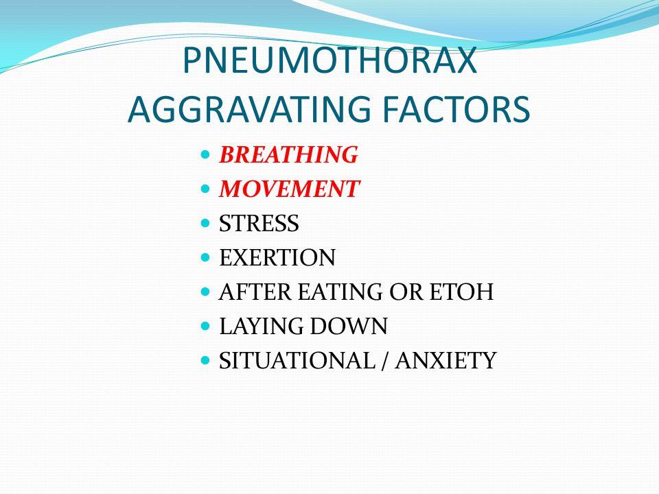 PNEUMOTHORAX AGGRAVATING FACTORS BREATHING MOVEMENT STRESS EXERTION AFTER EATING OR ETOH LAYING DOWN SITUATIONAL / ANXIETY