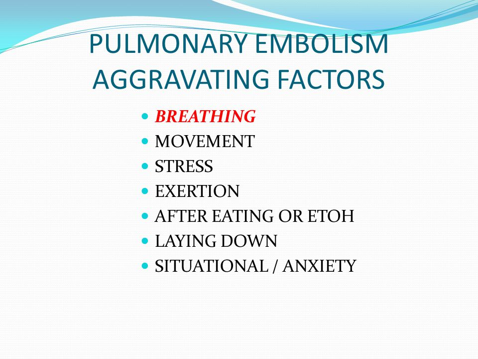 PULMONARY EMBOLISM AGGRAVATING FACTORS BREATHING MOVEMENT STRESS EXERTION AFTER EATING OR ETOH LAYING DOWN SITUATIONAL / ANXIETY