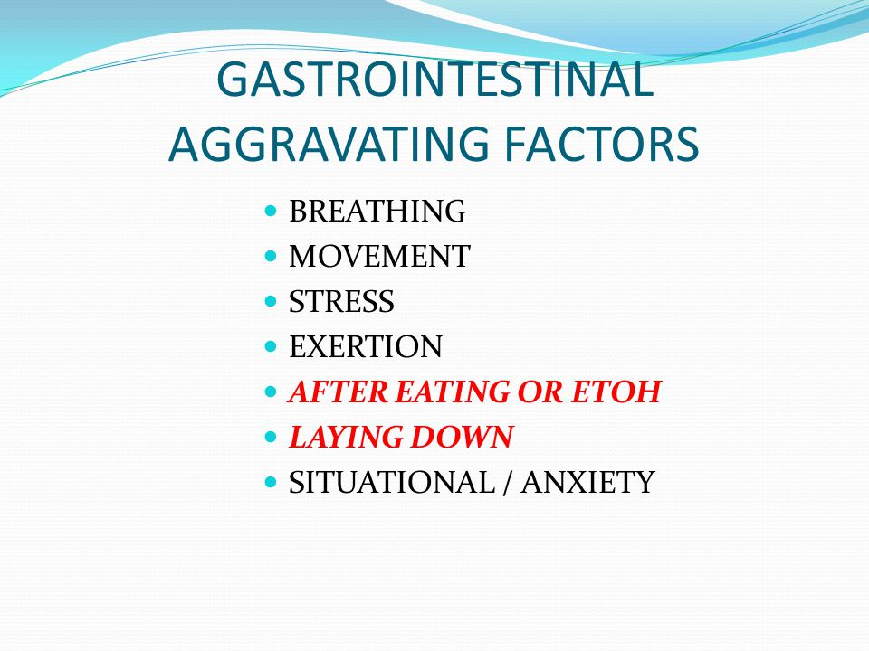 GASTROINTESTINAL AGGRAVATING FACTORS BREATHING MOVEMENT STRESS EXERTION AFTER EATING OR ETOH LAYING DOWN SITUATIONAL / ANXIETY