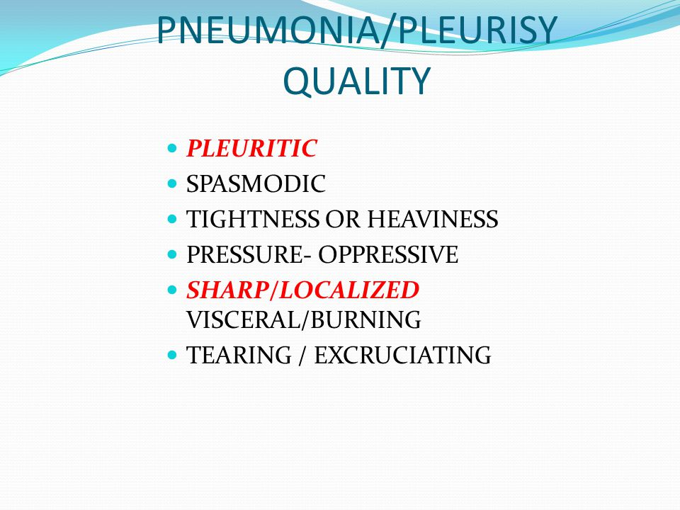 PNEUMONIA/PLEURISY QUALITY PLEURITIC SPASMODIC TIGHTNESS OR HEAVINESS PRESSURE- OPPRESSIVE SHARP/LOCALIZED VISCERAL/BURNING TEARING / EXCRUCIATING