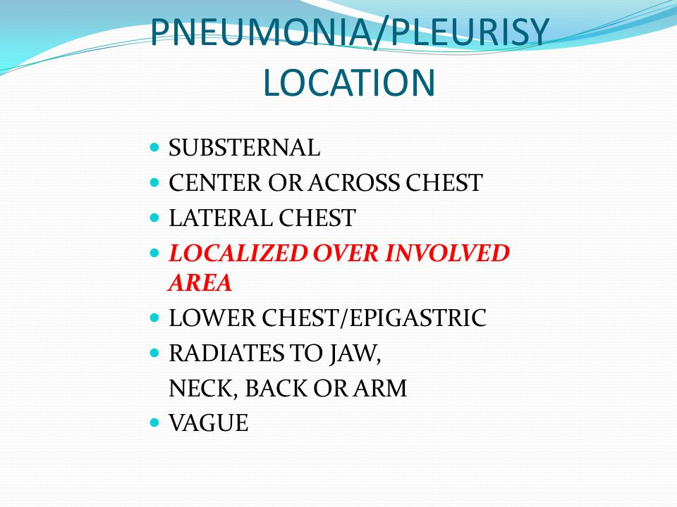 PNEUMONIA/PLEURISY LOCATION SUBSTERNAL CENTER OR ACROSS CHEST LATERAL CHEST LOCALIZED OVER INVOLVED AREA LOWER CHEST/EPIGASTRIC RADIATES TO JAW, NECK,