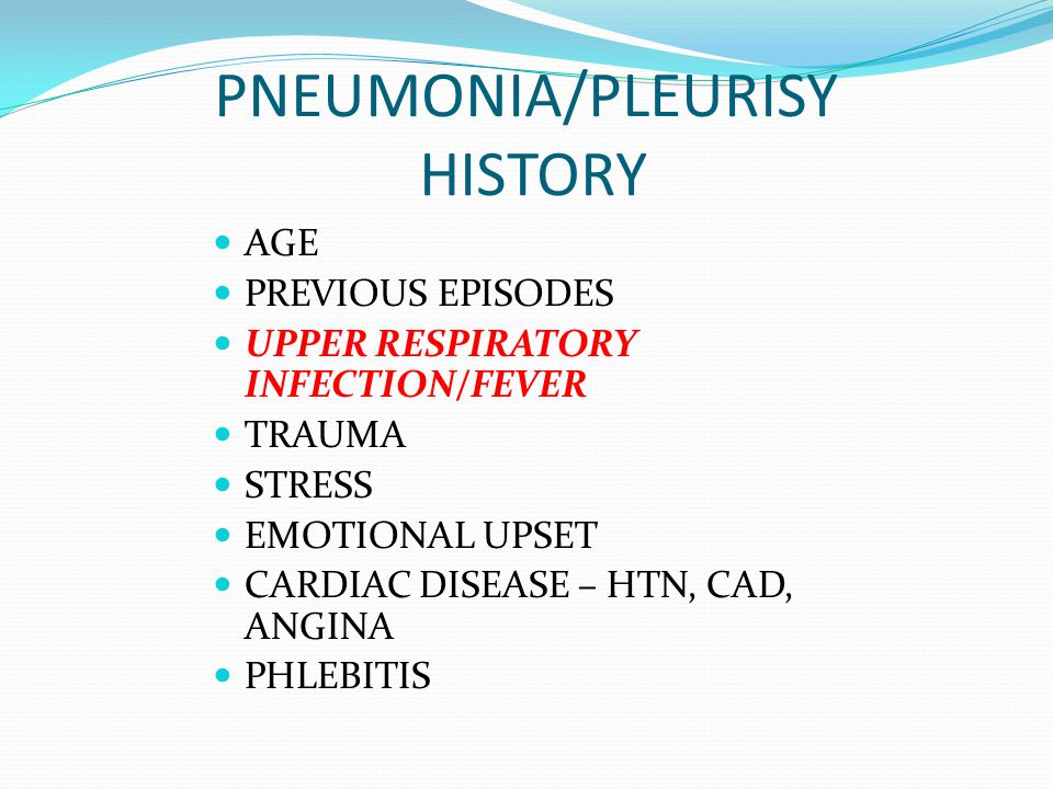 PNEUMONIA/PLEURISY HISTORY AGE PREVIOUS EPISODES UPPER RESPIRATORY INFECTION/FEVER TRAUMA STRESS EMOTIONAL UPSET CARDIAC DISEASE – HTN, CAD, ANGINA PH