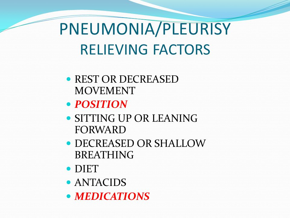 PNEUMONIA/PLEURISY RELIEVING FACTORS REST OR DECREASED MOVEMENT POSITION SITTING UP OR LEANING FORWARD DECREASED OR SHALLOW BREATHING DIET ANTACIDS ME