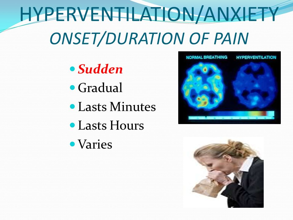 HYPERVENTILATION/ANXIETY ONSET/DURATION OF PAIN Sudden Gradual Lasts Minutes Lasts Hours Varies