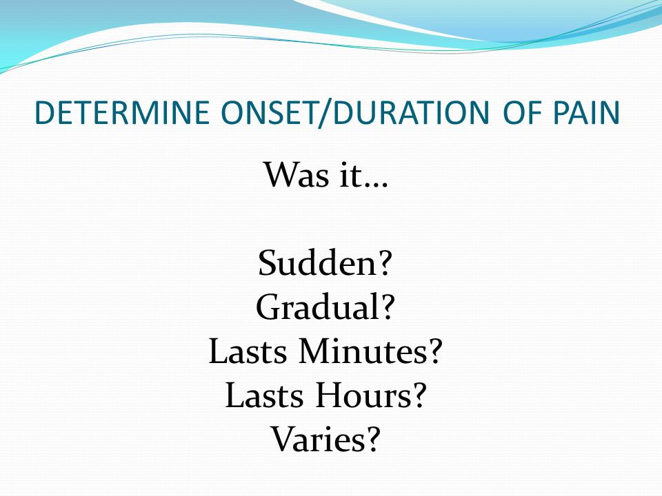 QUALITY OF PAIN PLEURITIC (sharp pain with inhalation) SPASMODIC (like a spasm) TIGHTNESS OR HEAVINESS PRESSURE- OPPRESSIVE SHARP/LOCALIZED (easy to pinpoint) VISCERAL (hard to pinpoint)/BURNING TEARING / EXCRUCIATING