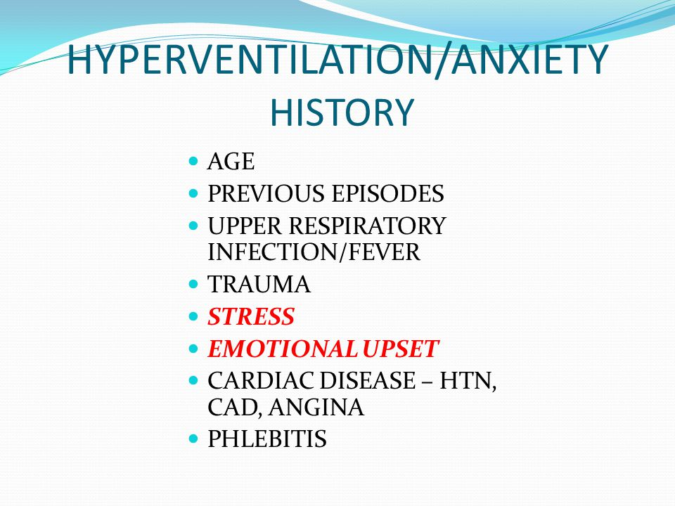 HYPERVENTILATION/ANXIETY HISTORY AGE PREVIOUS EPISODES UPPER RESPIRATORY INFECTION/FEVER TRAUMA STRESS EMOTIONAL UPSET CARDIAC DISEASE – HTN, CAD, ANG