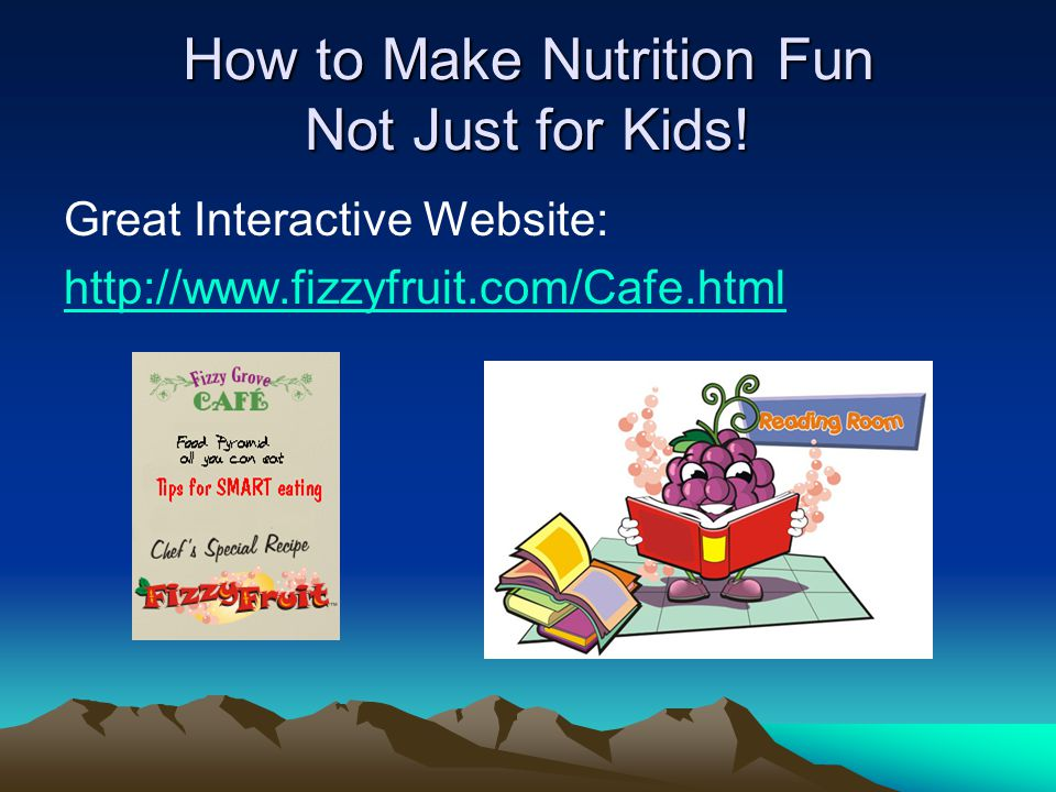 How to Make Nutrition Fun Not Just for Kids! Great Interactive Website: http://www.fizzyfruit.com/Cafe.html