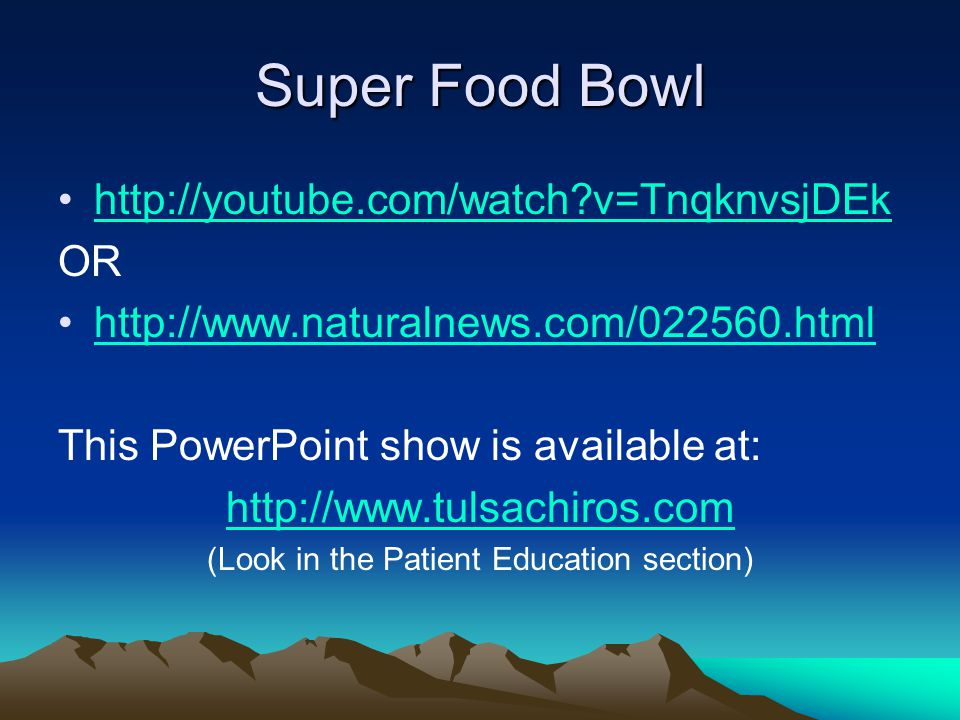 Super Food Bowl http://youtube.com/watch?v=TnqknvsjDEk OR http://www.naturalnews.com/022560.html This PowerPoint show is available at: http://www.tuls