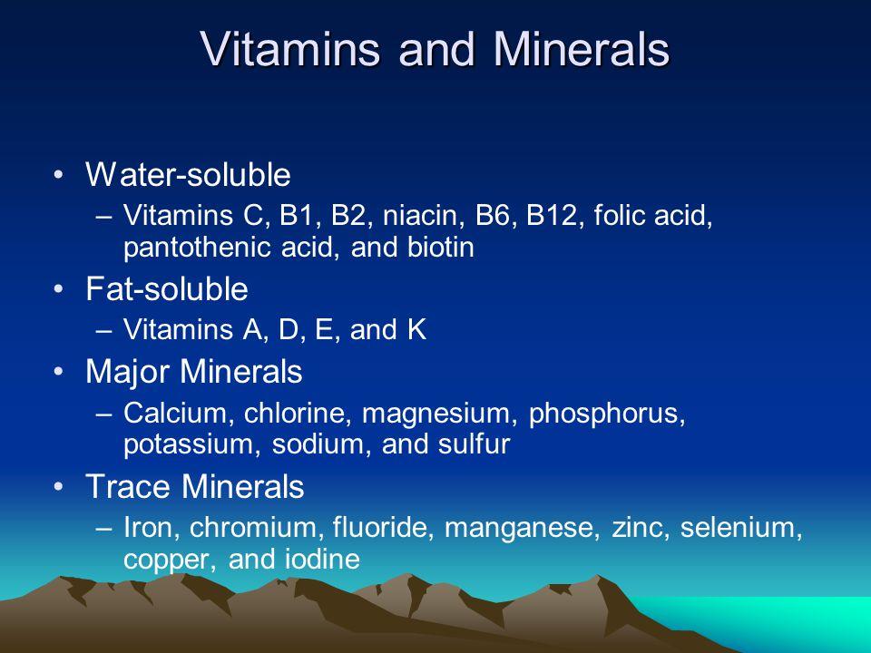 Vitamins and Minerals Water-soluble –Vitamins C, B1, B2, niacin, B6, B12, folic acid, pantothenic acid, and biotin Fat-soluble –Vitamins A, D, E, and K Major Minerals –Calcium, chlorine, magnesium, phosphorus, potassium, sodium, and sulfur Trace Minerals –Iron, chromium, fluoride, manganese, zinc, selenium, copper, and iodine