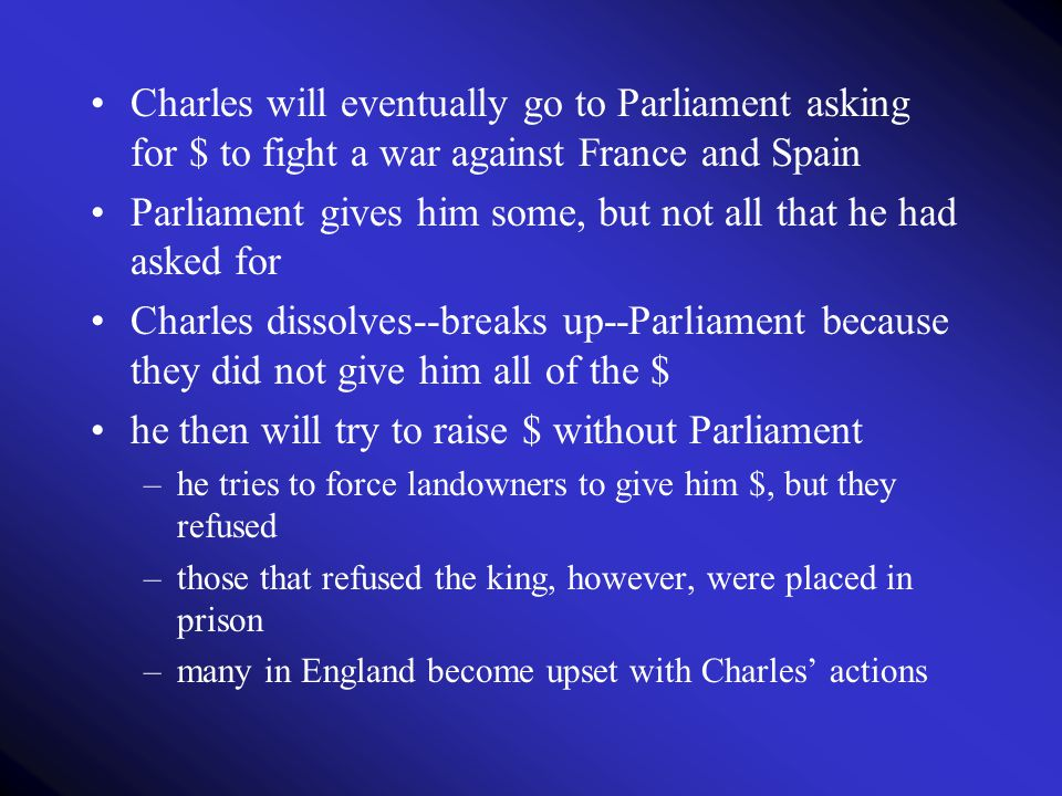 Charles will eventually go to Parliament asking for $ to fight a war against France and Spain Parliament gives him some, but not all that he had asked
