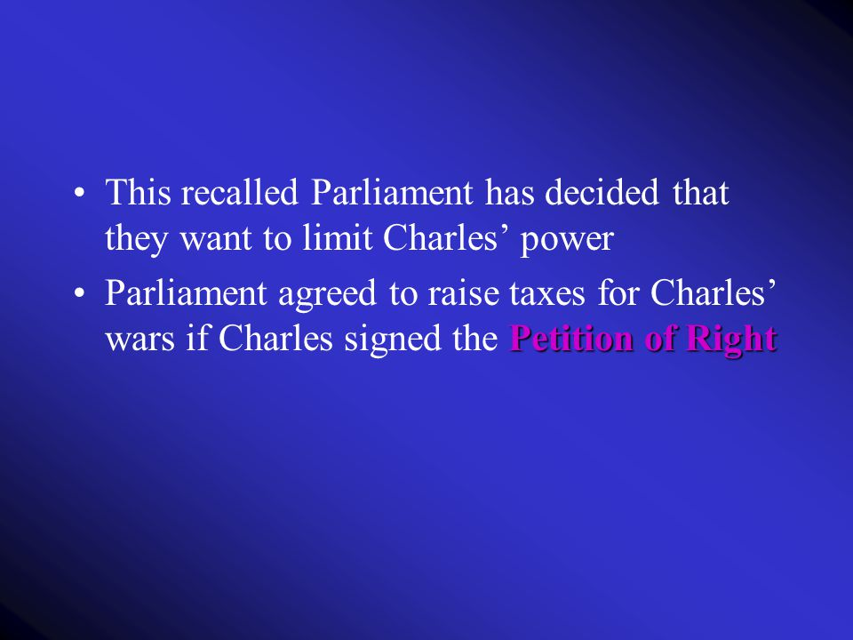 This recalled Parliament has decided that they want to limit Charles' power Petition of RightParliament agreed to raise taxes for Charles' wars if Cha