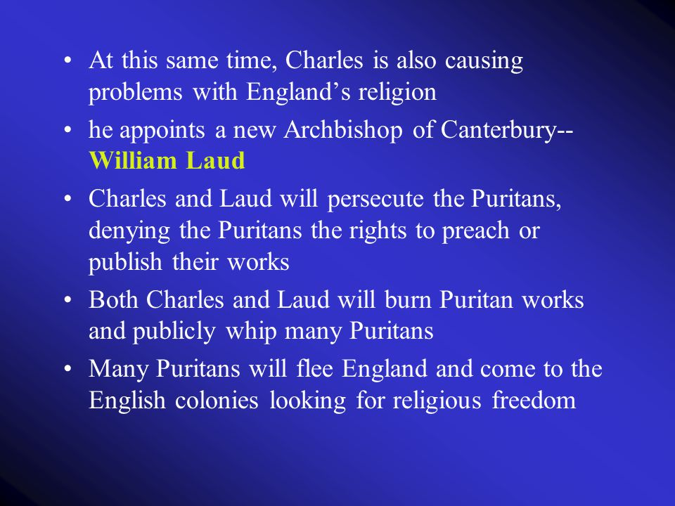 At this same time, Charles is also causing problems with England's religion he appoints a new Archbishop of Canterbury-- William Laud Charles and Laud