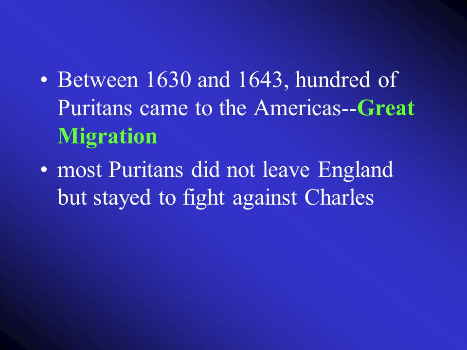Between 1630 and 1643, hundred of Puritans came to the Americas--Great Migration most Puritans did not leave England but stayed to fight against Charl