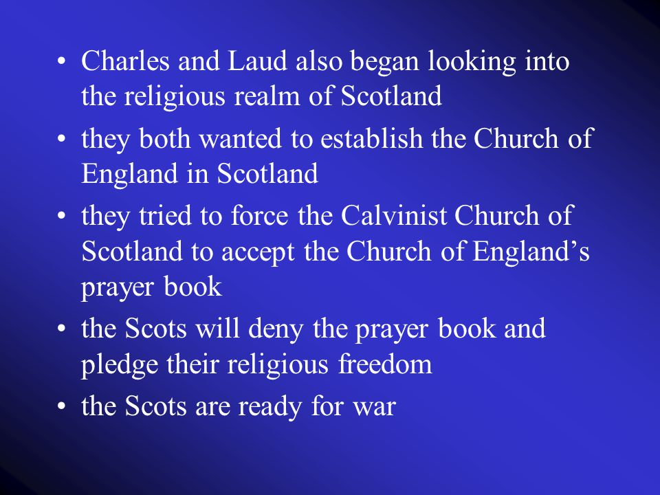 Charles and Laud also began looking into the religious realm of Scotland they both wanted to establish the Church of England in Scotland they tried to