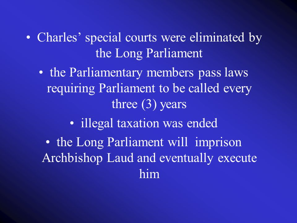 Charles' special courts were eliminated by the Long Parliament the Parliamentary members pass laws requiring Parliament to be called every three (3) y